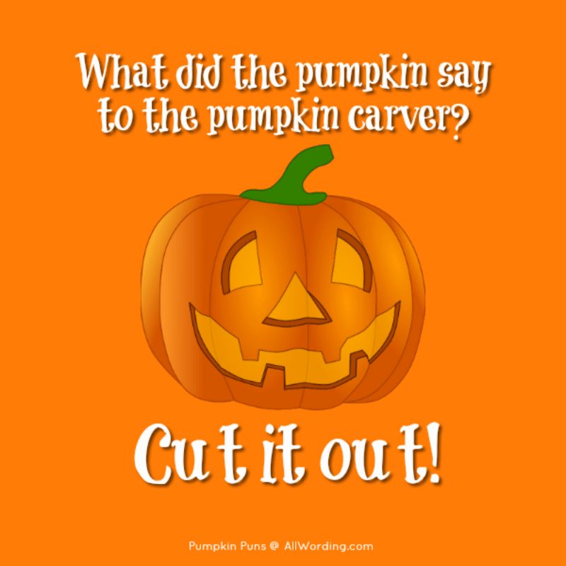 What did the pumpkin say to the pumpkin carver? Cut it out!