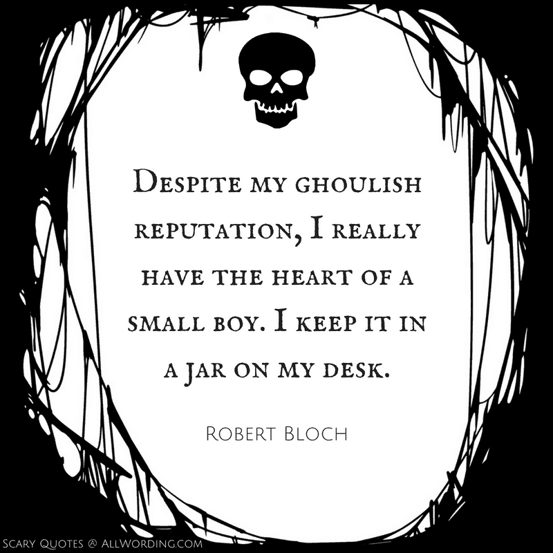 Despite my ghoulish reputation, I really have the heart of a small boy. I keep it in a jar on my desk. - Robert Bloch