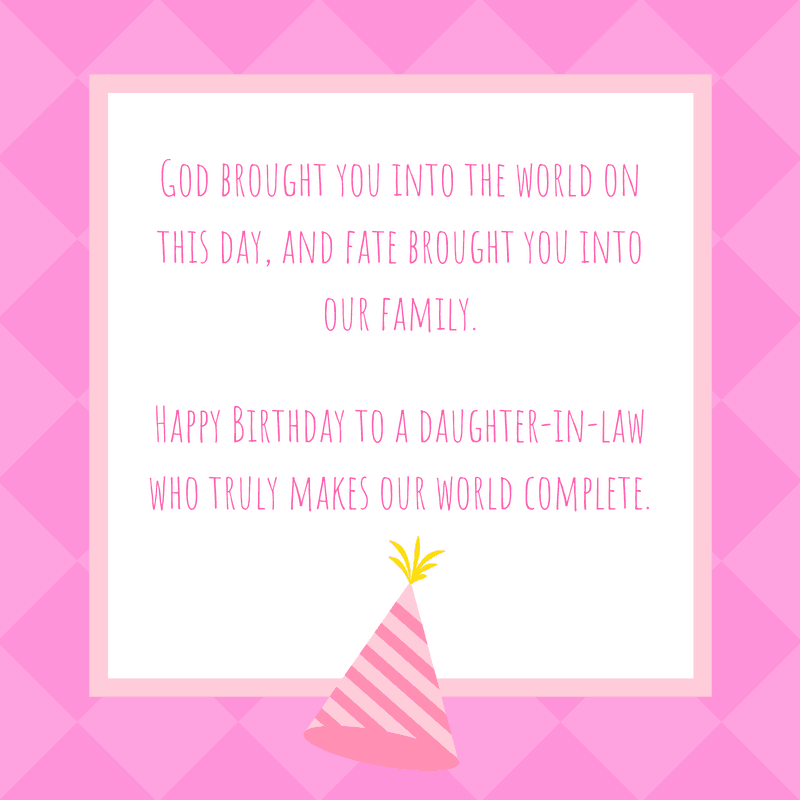 God brought you into the world on this day, and fate brought you into our family. Happy Birthday to a daughter-in-law who truly makes our world complete.