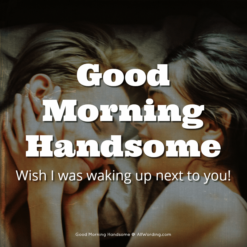 Good morning handsome. Wish I was waking up next to you!
