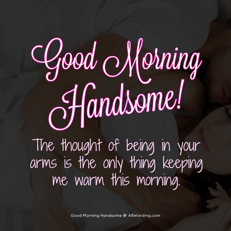 Good morning handsome! The thought of being in your arms is the only thing keeping me warm this morning.