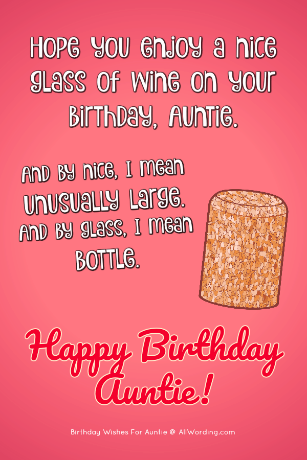 Hope you enjoy a nice glass of wine on your birthday, Auntie. And by nice, I mean unusually large. And by glass, I mean bottle.