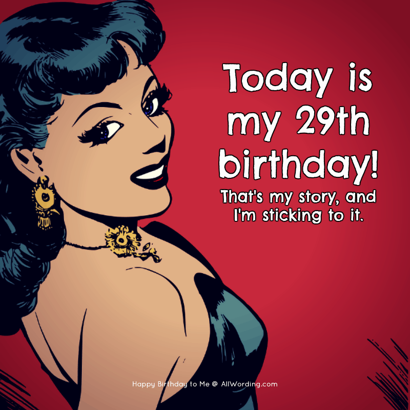 Today is my 29th birthday! That's my story and I'm sticking to it!