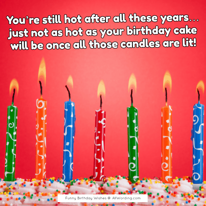 You're still hot after all these years... just not as hot as your birthday cake will be once all those candles are lit!