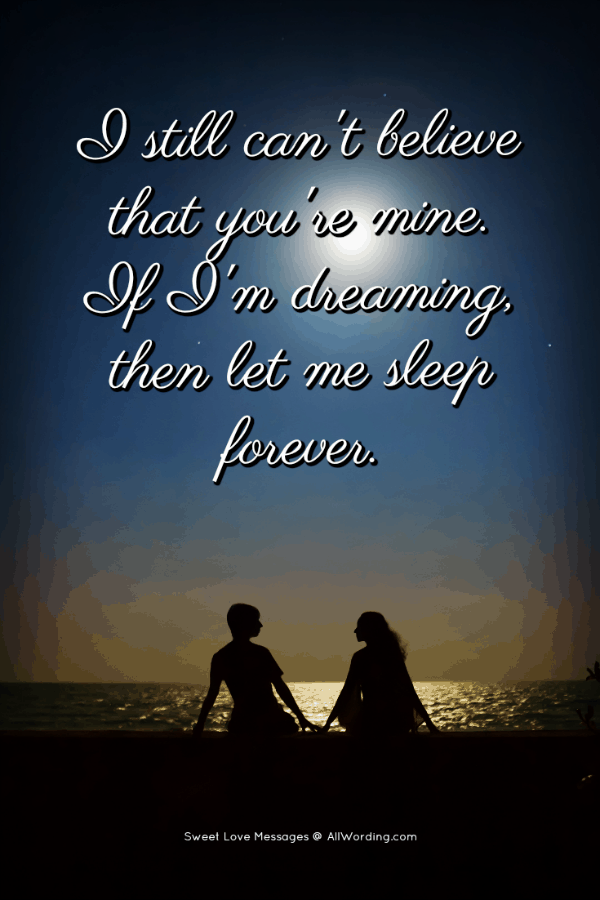 I still can't believe that you're mine. If I'm dreaming, then let me sleep forever.