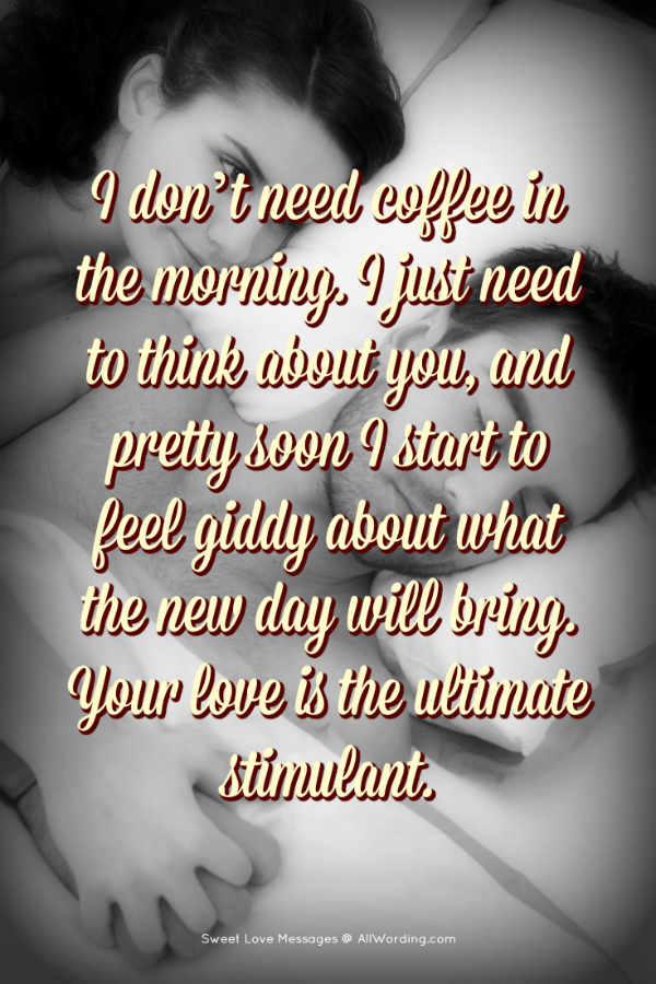 I don't need coffee in the morning. I just need to think about you, and pretty soon I start to feel giddy about what the new day will bring. Your love is the ultimate stimulant.