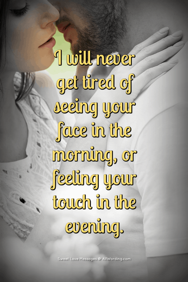 I will never get tired of seeing your face in the morning, or feeling your touch in the evening.