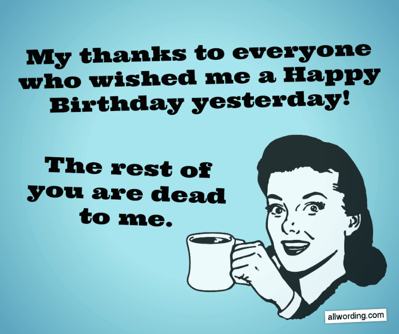 My thanks to everyone who wished me a Happy Birthday yesterday. The rest of you are dead to me.