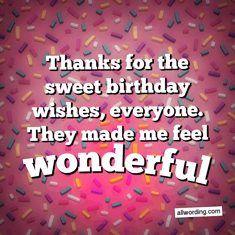 Thanks for the sweet birthday wishes, everyone. They made me feel wonderful.