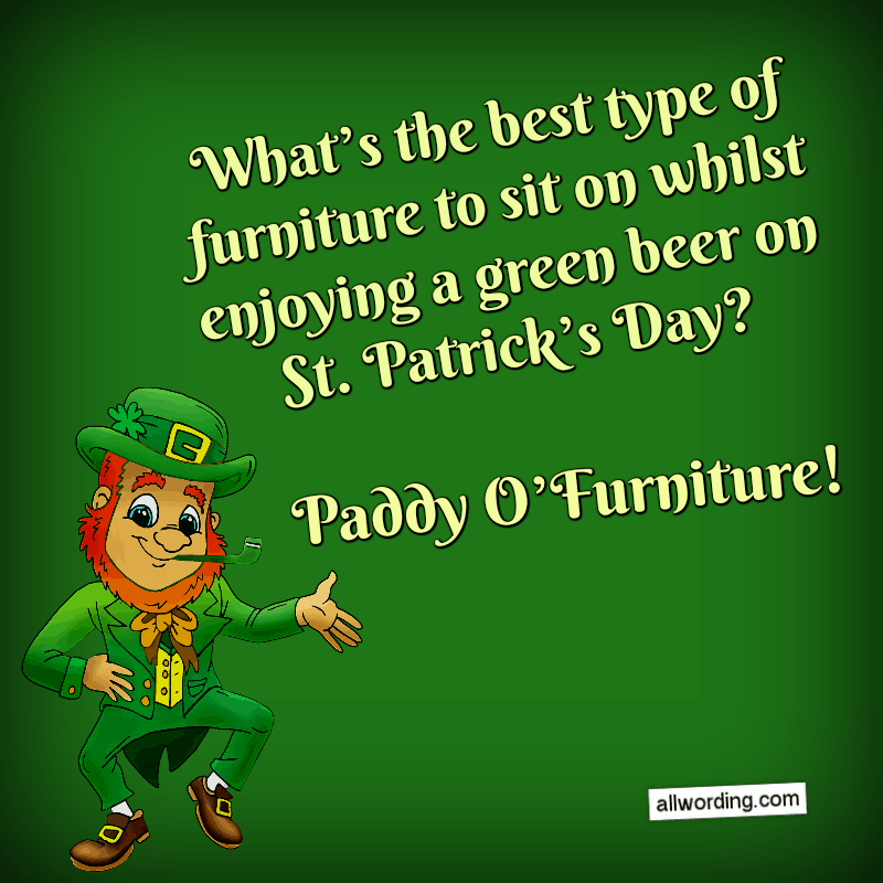 What's the best type of furniture to sit on whilst enjoying a green beer on St. Patrick's Day? Paddy O'Furniture!