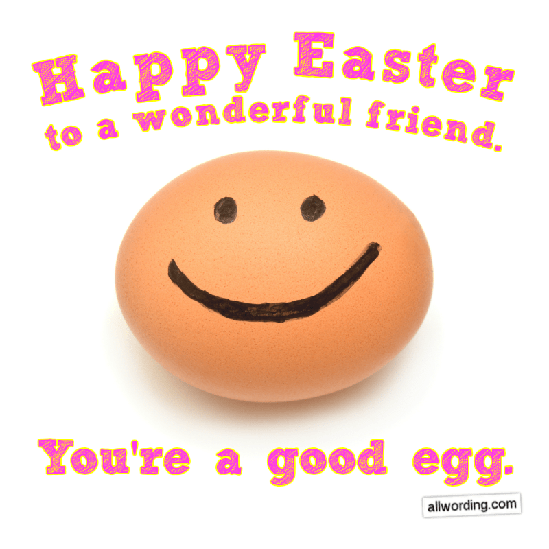Happy Easter to a wonderful friend. You're a good egg.