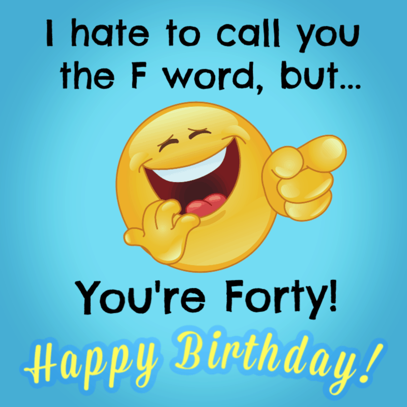 I hate to call you the F word, but... you're forty! Happy Birthday!