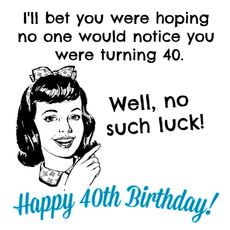 I'll bet you were hoping no one would notice you were turning 40. Well, no such luck! Happy Birthday!